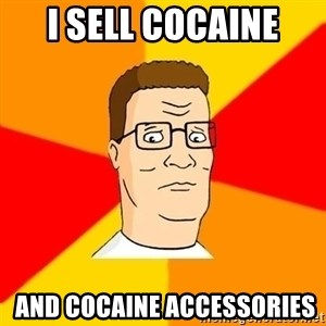 Hank Hill - I sell cocaine  And cocaine accessories