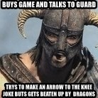 Skyrim Meme Generator - Buys game and talks to guard trys to make an arrow to the knee joke buts gets beaten up by  dragons