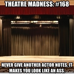 Theatre Madness - Theatre madness: #168 Never give another actor notes. It makes you look like an ass.