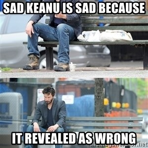 Keanu Reeves - sad keanu is sad because  it revealed as wrong