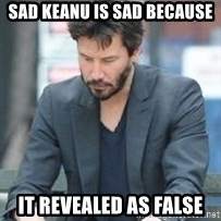 Keanu Reeves - sad keanu is sad because it revealed as false
