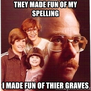 Vengeance Dad - they made fun of my spelling i made fun of thier graves