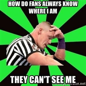 Deep Thinking Cena - how do fans always know where i am they can't see me