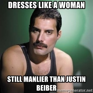 Freddie Mercury - Dresses like a woman Still manlier than justin beiber