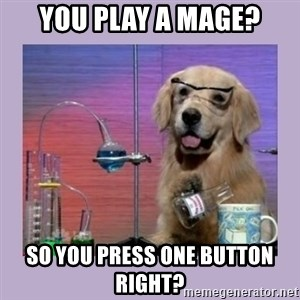 Dog Scientist - You play a Mage? So you press one button right?