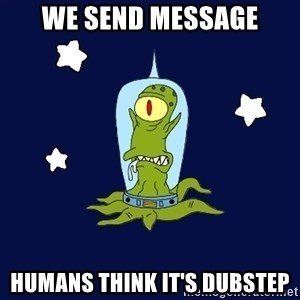 Stupid alien - WE SEND MESSAGE HUMANS THINK IT'S DUBSTEP