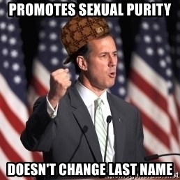 scumbag rick santorum - Promotes sexual purity Doesn't change last name