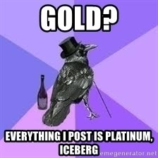 Heincrow - gold? everything I post is platinum, iceberg