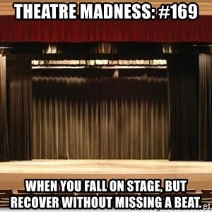 Theatre Madness - Theatre Madness: #169 When you fall on stage, but recover without missing a beat.
