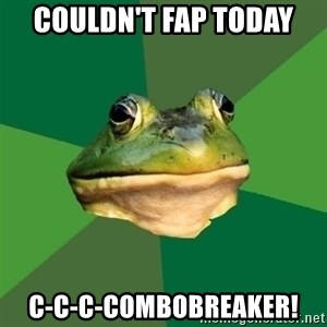 Foul Bachelor Frog - couldn't fap today c-c-c-combobreaker!