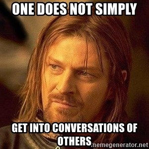 Boromir - One does not simply  get into conversations of others