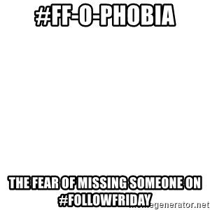 Blank 1234 - #FF-o-phobia The fear of missing someone on #FOLLOWFRIDAY