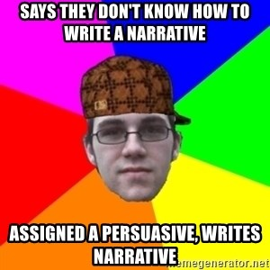 Scumbag Student - Says thEy don't know how to write a narrative Assigned a persuasive, writes narrative