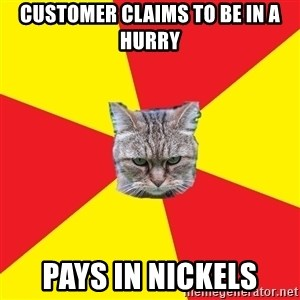 Fast Food Feline - customer claims to be in a hurry pays in nickels
