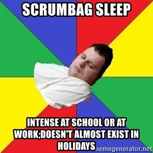 Sleep-man - scrumbag sleep intense at school or at work;doesn't almost exist in holidays