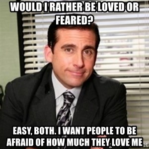 Michael Scott - would i rather be loved or feared? easy, both. i want people to be afraid of how much they love me