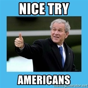 Bush thumbs up - NICE TRY AMERICANS