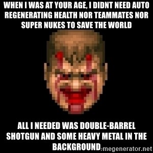 Bloody Doom Guy - when I was at your age, I didnt need auto regenerating health nor teammates nor super nukes to save the world all I needed was double-barrel shotgun and some heavy metal in the background