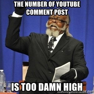 Rent Is Too Damn High - the number of youtube comment post is too damn high