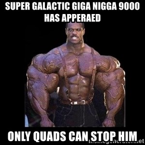 Giga Nigga - super galactic giga nigga 9000 has apperaed only quads can stop him