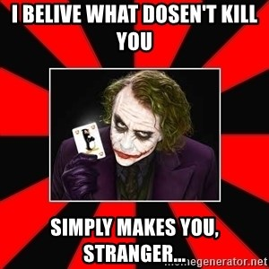 Typical Joker - i belive what dosen't kill you simply makes you, stranger...