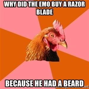 Anti Joke Chicken - why did the emo buy a razor blade Because he had a beard