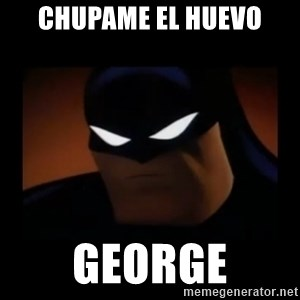 Disapproving Batman - CHUPAME EL HUEVO GEORGE