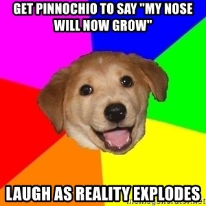 "Advice Dog - get pinnochio to say ""my nose will now grow"" laugh as reality explodes"