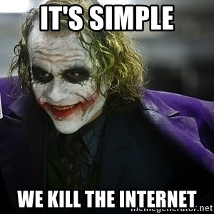 joker - it's simple we kill the internet
