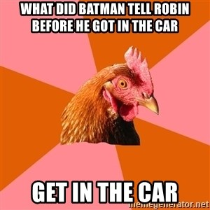Anti Joke Chicken - What did batman tell robin before he got in the car get in the car