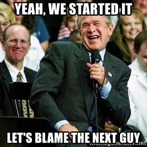 Bush - Yeah, we started it let's blame the next guy