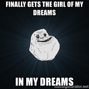 Forever Alone - finally gets the girl of my dreams in my dreams