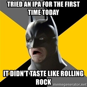 Bad Factman - Tried an ipa for the first time today it didn't taste like rolling rock