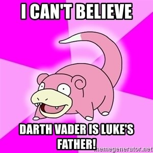 Slowpoke - I CAN'T BELIEVE DARTH VADER IS LUKE'S FATHER!