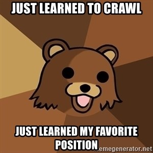 Pedobear - just learned to crawl just learned my favorite position