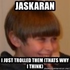 Little Kid - jaskaran i just trolled them (Thats why i think)
