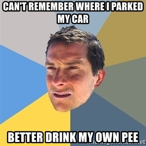 Bear Grylls - Can't remember where i parked my car better drink my own pee