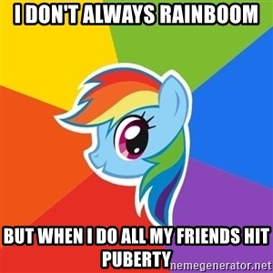 Rainbow Dash - i don't always rainboom but when I do all my friends hit puberty