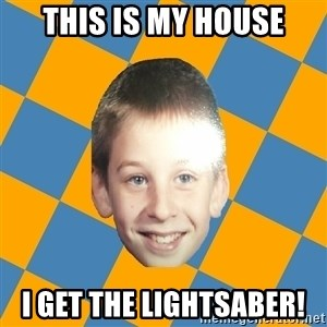 annoying elementary school kid - this is my house i get the lightsaber!