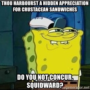 Spongebob Face - Thou harbourst a hidden appreciation for crustacean sandwiches do you not concur, Squidward?