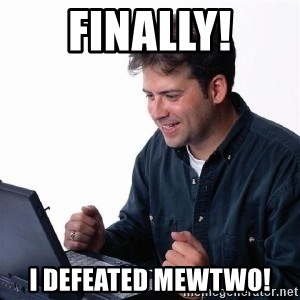 Lonely Computer Guy - Finally! I defeated mewtwo!