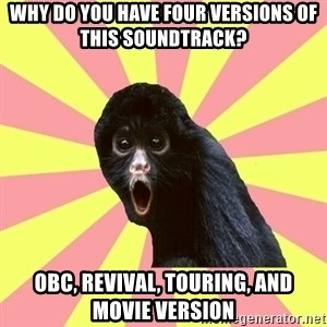 Musical Theatre Monkey - why do you have four versions of this soundtrack? OBC, Revival, Touring, and Movie Version