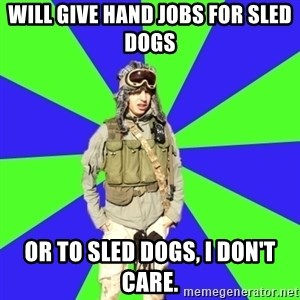 Wannabe Army Kid - Will give hand jobs for sled dogs or to sled dogs, I don't care.