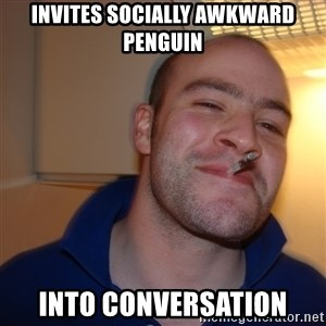 Good Guy Greg - invites socially awkward penguin into conversation