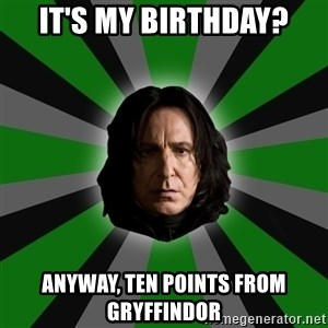 Serious Snape - It's my birthday? Anyway, ten points from gryffindor