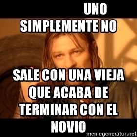 Lord Of The Rings Boromir One Does Not Simply Mordor -                      uno simplemente no   sale con una vieja que acaba de terminar con el novio