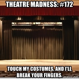 Theatre Madness - Theatre madness: #172 Touch my costumes, and i'll break your fingers.