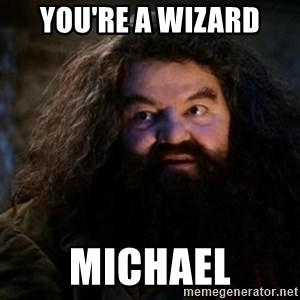 Yer A Wizard Harry Hagrid - You're a wizard michael