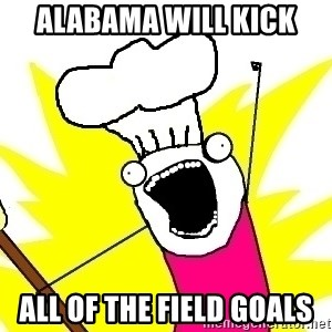 BAKE ALL OF THE THINGS! - ALABAMA WILL KICK ALL OF THE FIELD GOALS