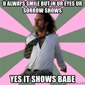 wistful dave guy  - u always smile but in ur eyes ur sorrow shows  yes it shows babe